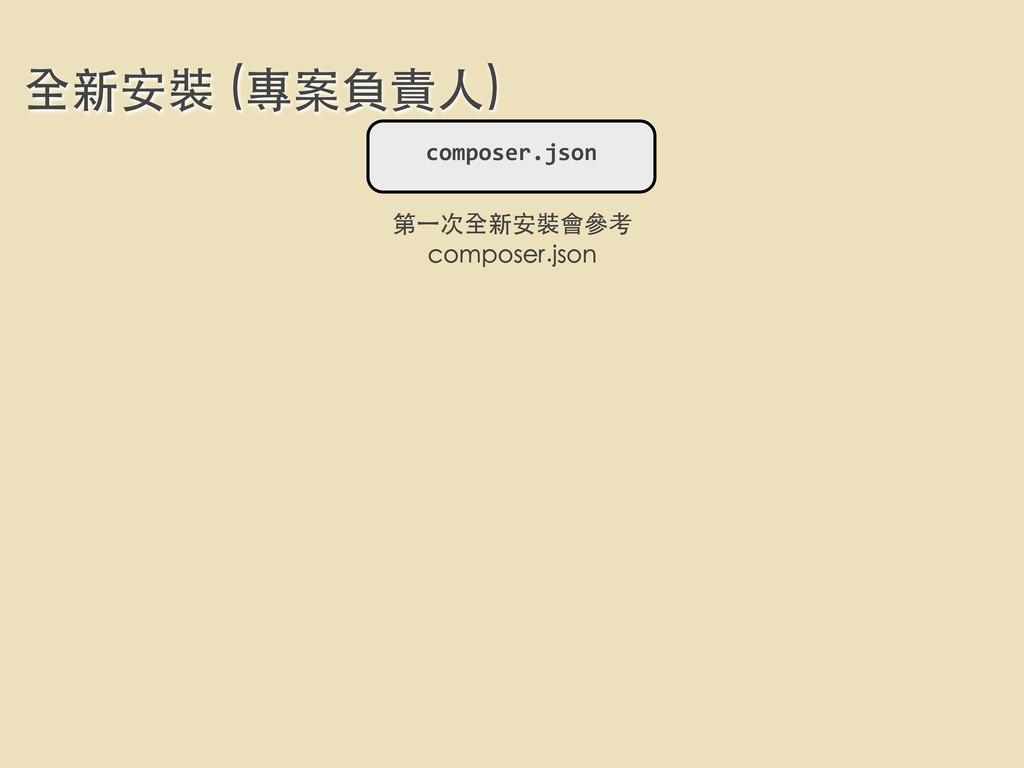 全新安裝 (專案負責⼈人) composer.json 第⼀一次全新安裝會參考 compose...