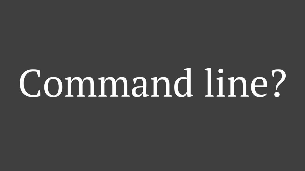 Command line?