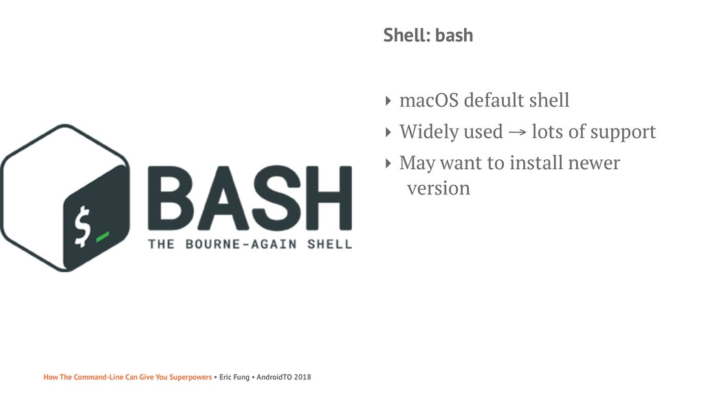 Shell: bash ‣ macOS default shell ‣ Widely used...