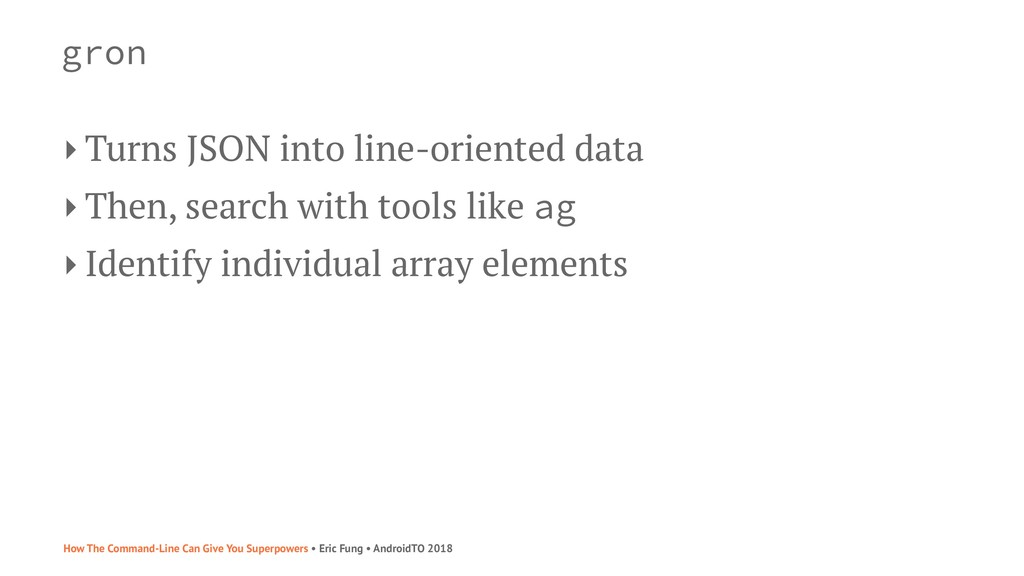 gron ‣ Turns JSON into line-oriented data ‣ The...