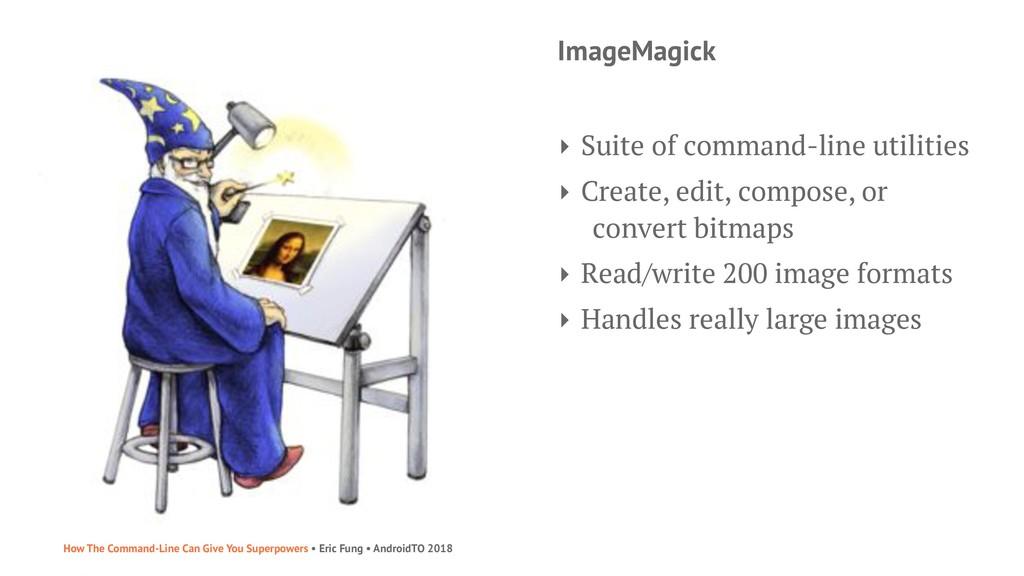 ImageMagick ‣ Suite of command-line utilities ‣...