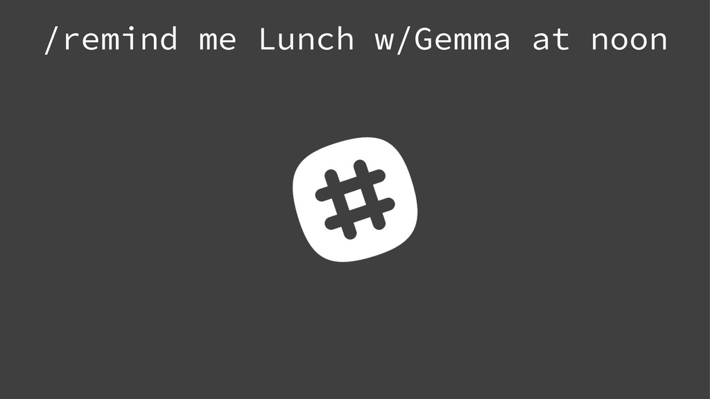 /remind me Lunch w/Gemma at noon