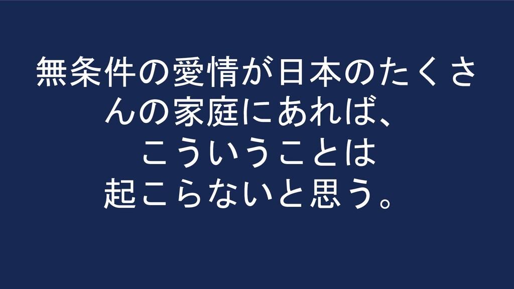 無条件の愛情が日本のたくさ んの家庭にあれば、 こういうことは 起こらないと思う。