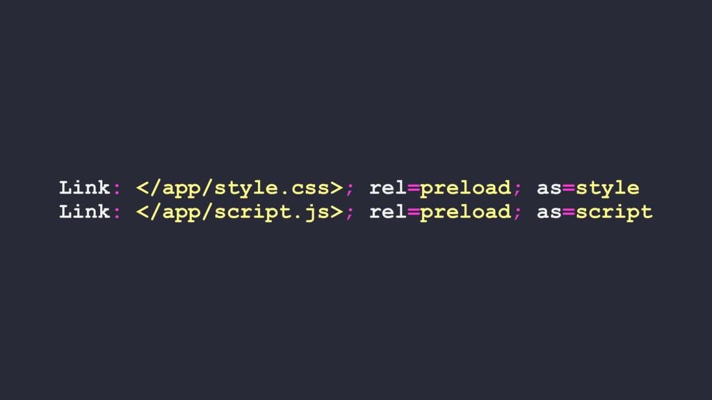 Link: </app/style.css>; rel=preload; as=style L...