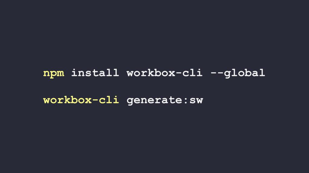 npm install workbox-cli --global workbox-cli ge...
