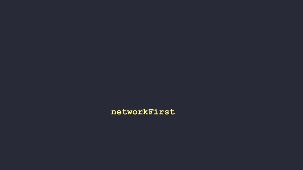 networkFirst