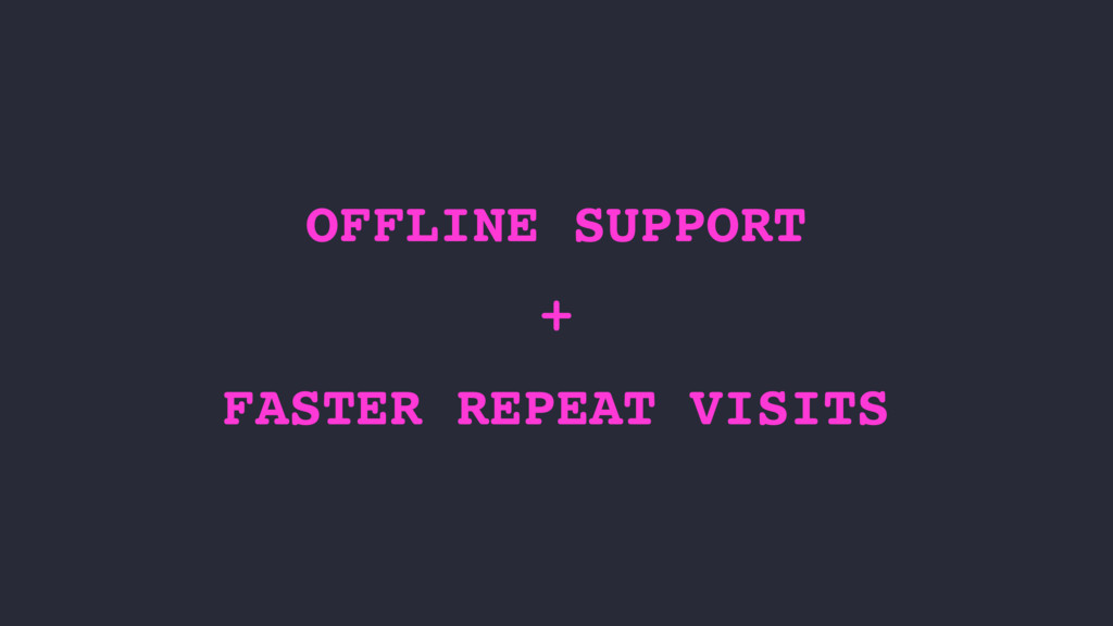 OFFLINE SUPPORT + FASTER REPEAT VISITS