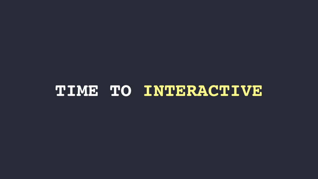 TIME TO INTERACTIVE