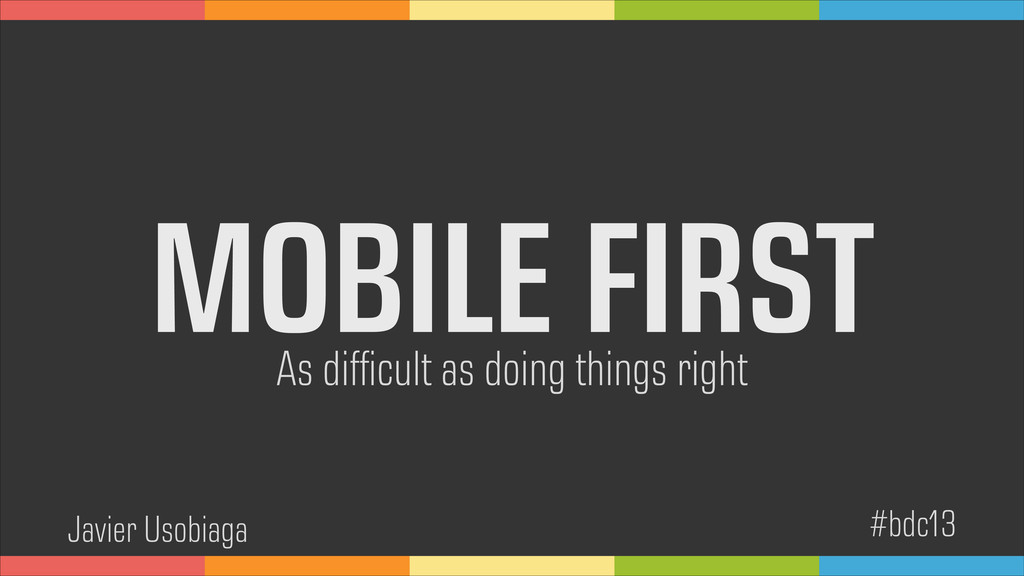 MOBILE FIRST As difficult as doing things right ...