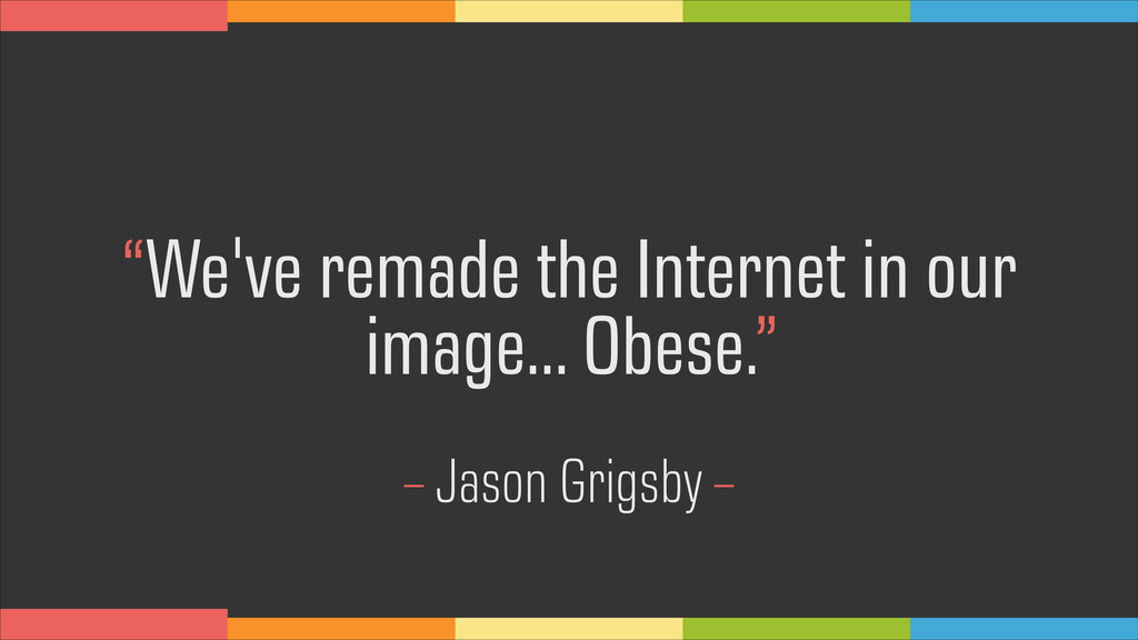 """We've remade the Internet in our image… Obese...."