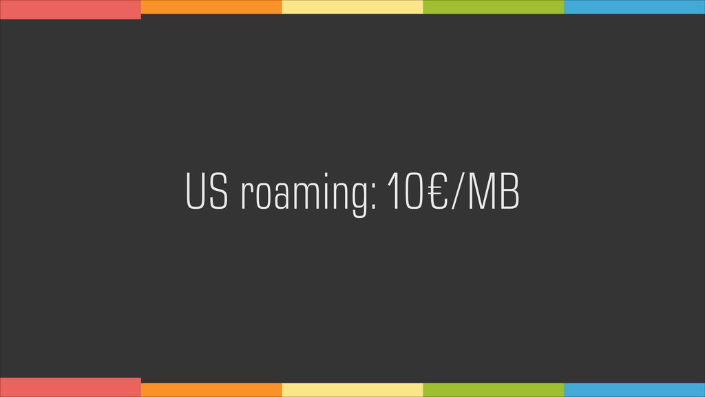 US roaming: 10€/MB