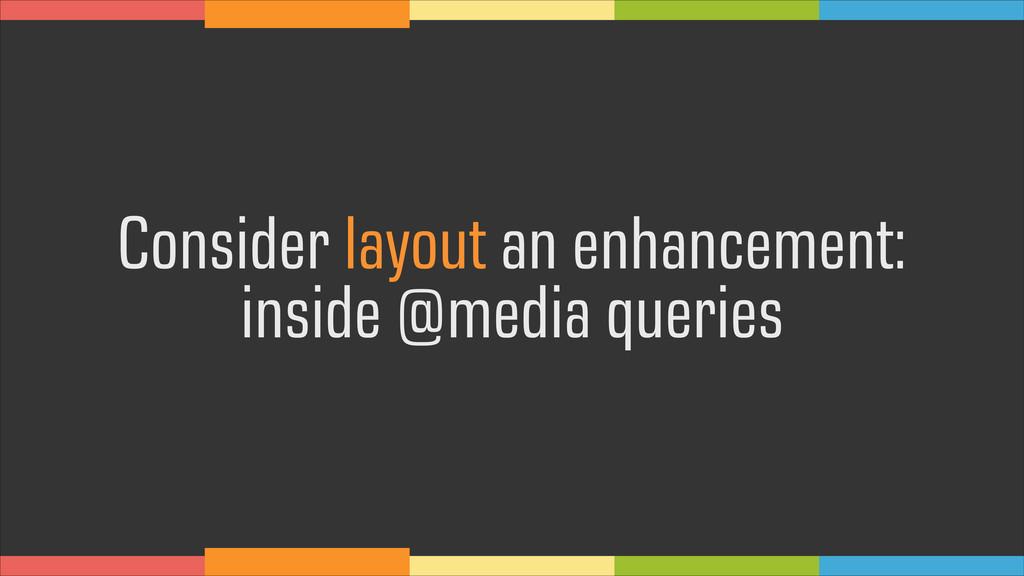 Consider layout an enhancement:  inside @media...