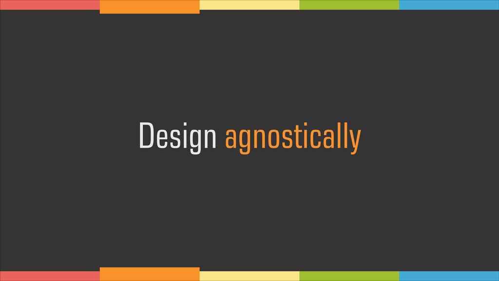 Design agnostically
