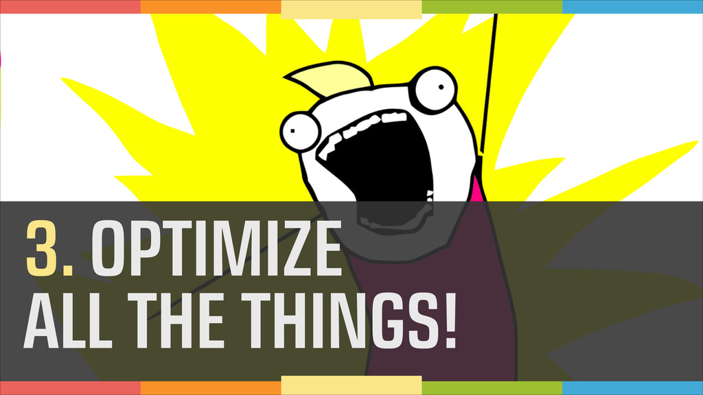 3. OPTIMIZE ALL THE THINGS!