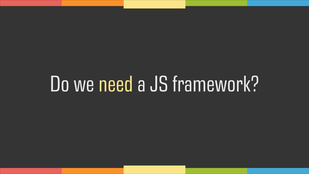 Do we need a JS framework?