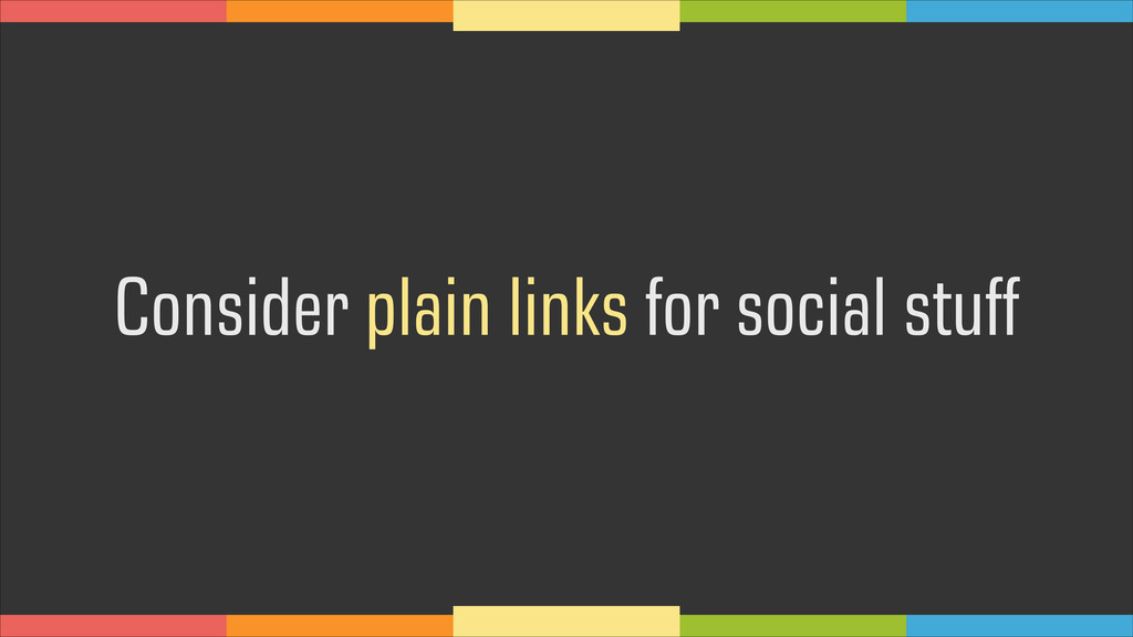 Consider plain links for social stuff