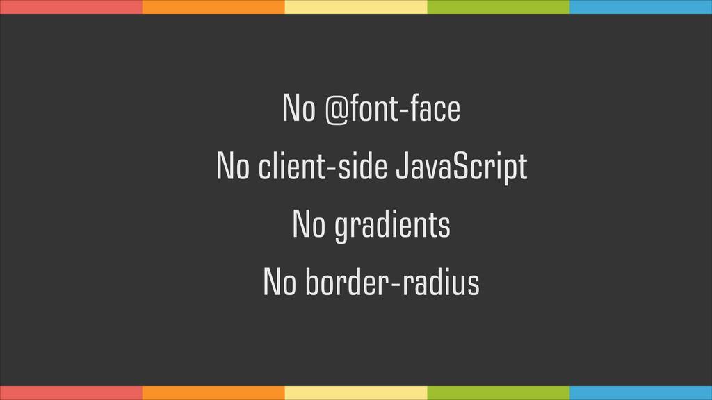 No @font-face No client-side JavaScript No grad...