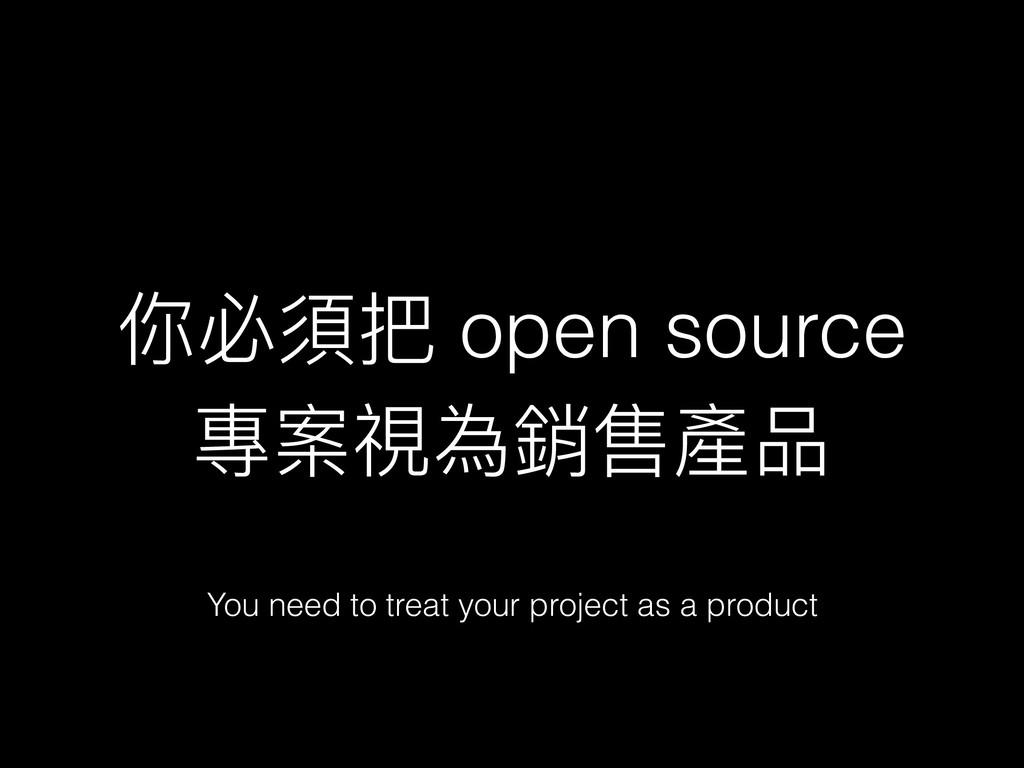 你必須把 open source 專案視為銷售產品 You need to treat you...