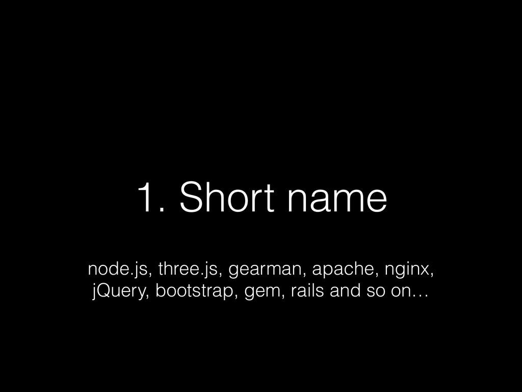 1. Short name node.js, three.js, gearman, apach...