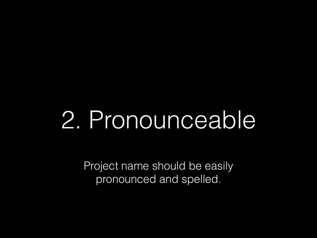2. Pronounceable Project name should be easily ...