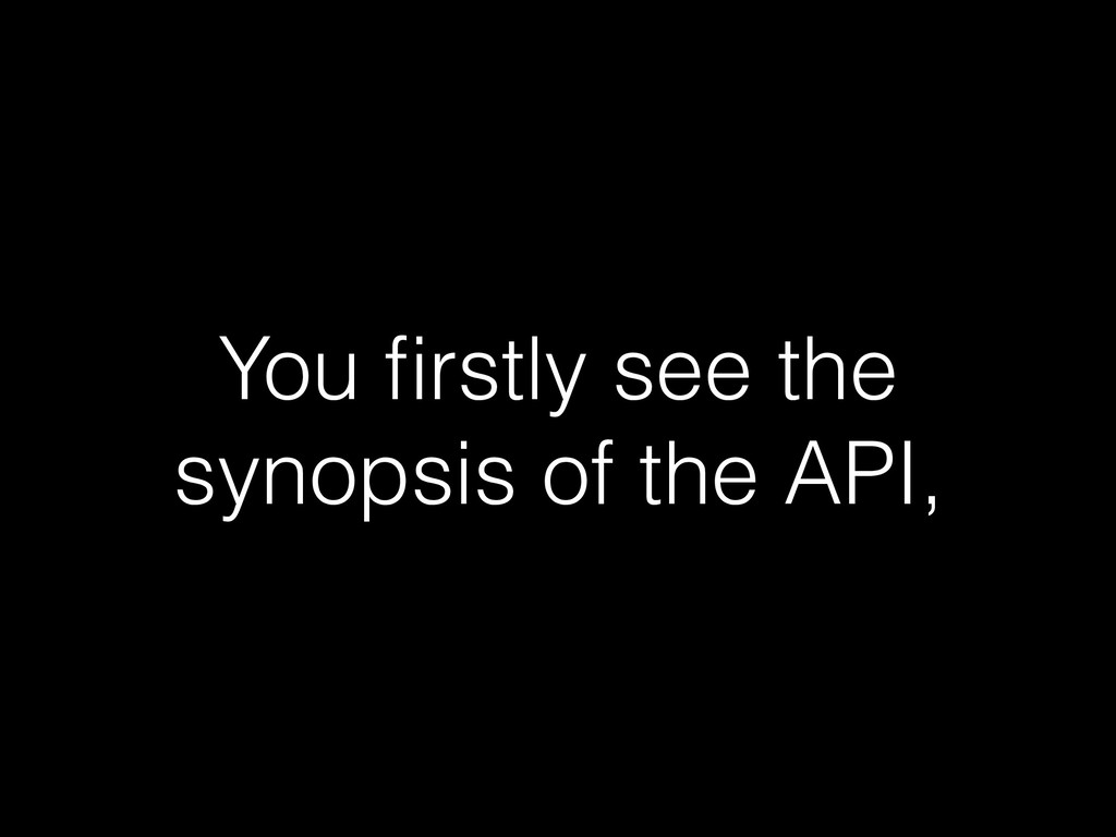 You firstly see the synopsis of the API,