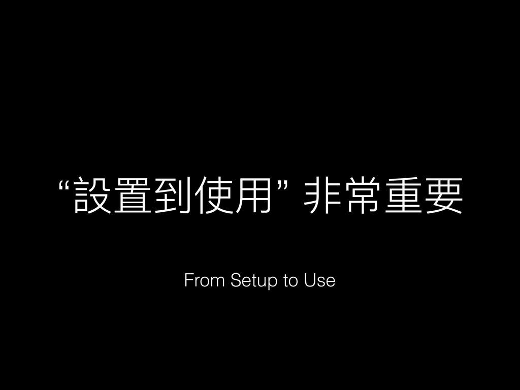 """""""設置到使⽤用"""" 非常重要 From Setup to Use"""