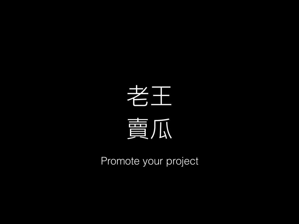 老王 賣瓜 Promote your project