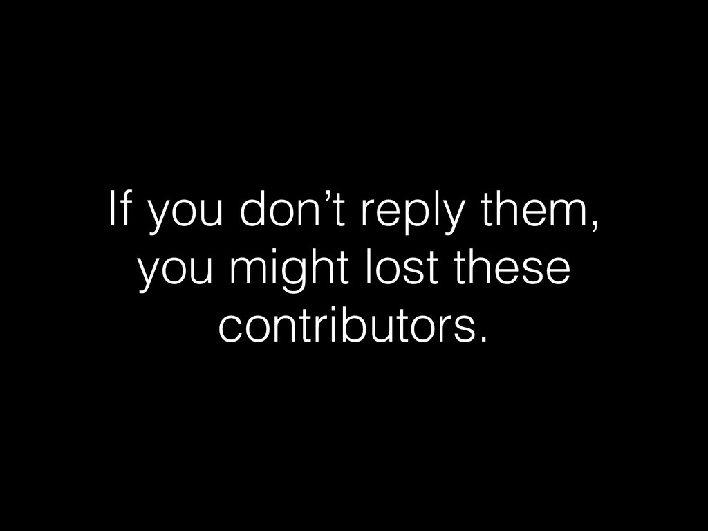 If you don't reply them, you might lost these c...