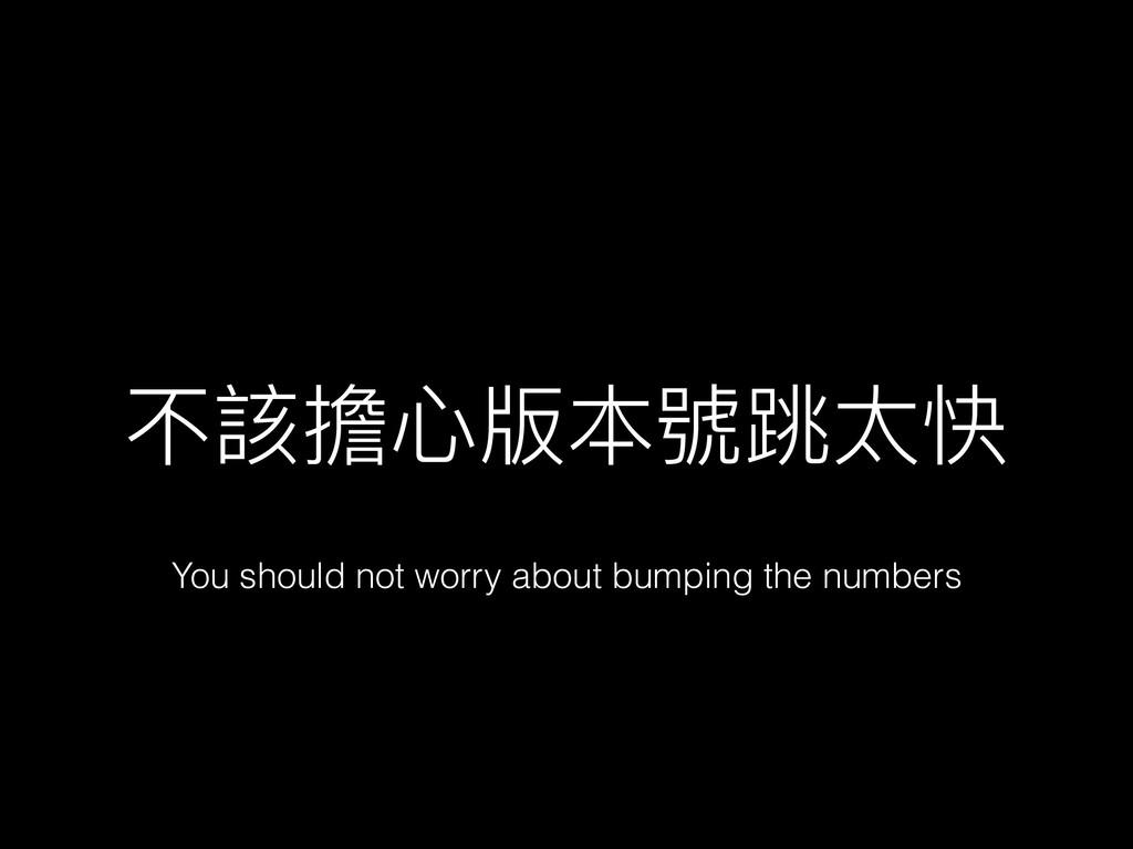 不該擔⼼心版本號跳太快 You should not worry about bumping ...