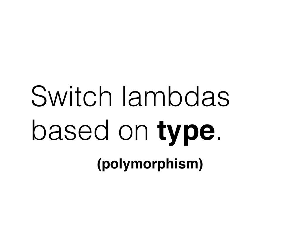 Switch lambdas based on type. (polymorphism)