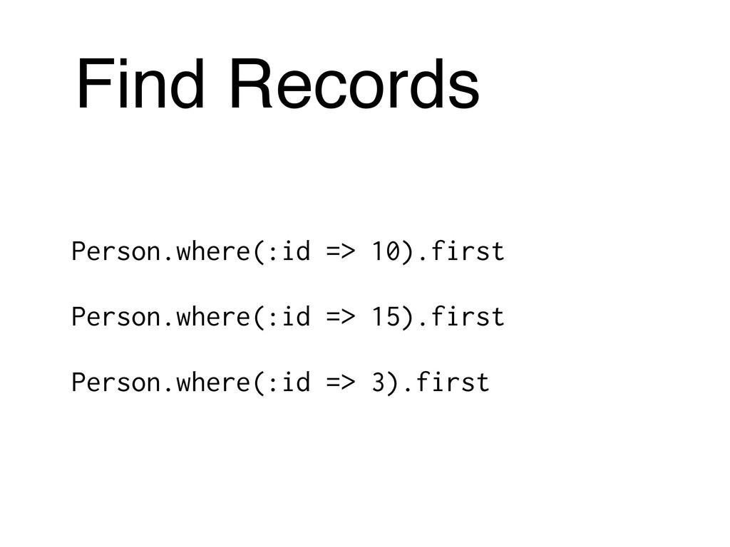 Find Records Person.where(:id => 10).first Pers...