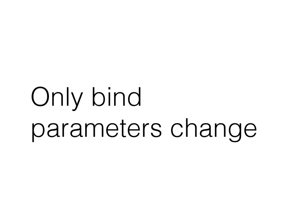 Only bind parameters change