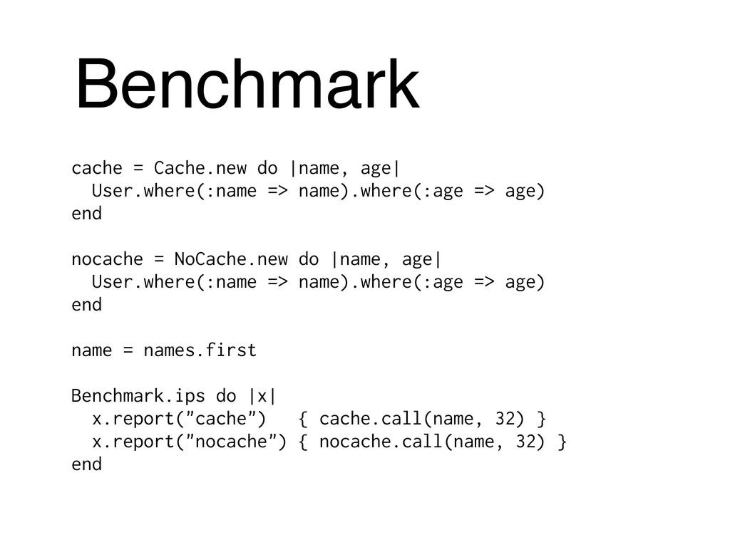 Benchmark cache = Cache.new do |name, age| User...