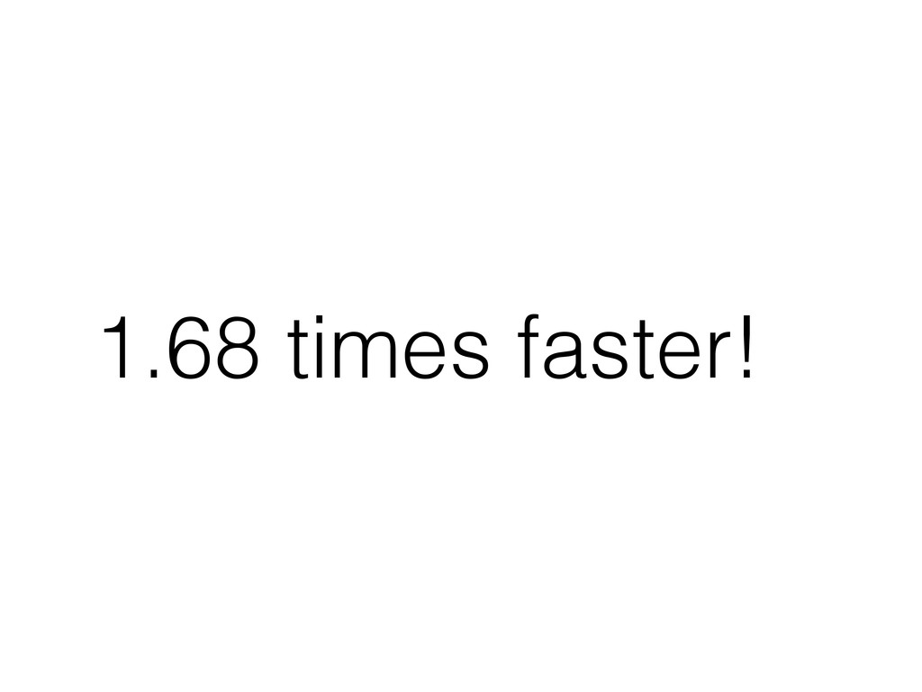 1.68 times faster!