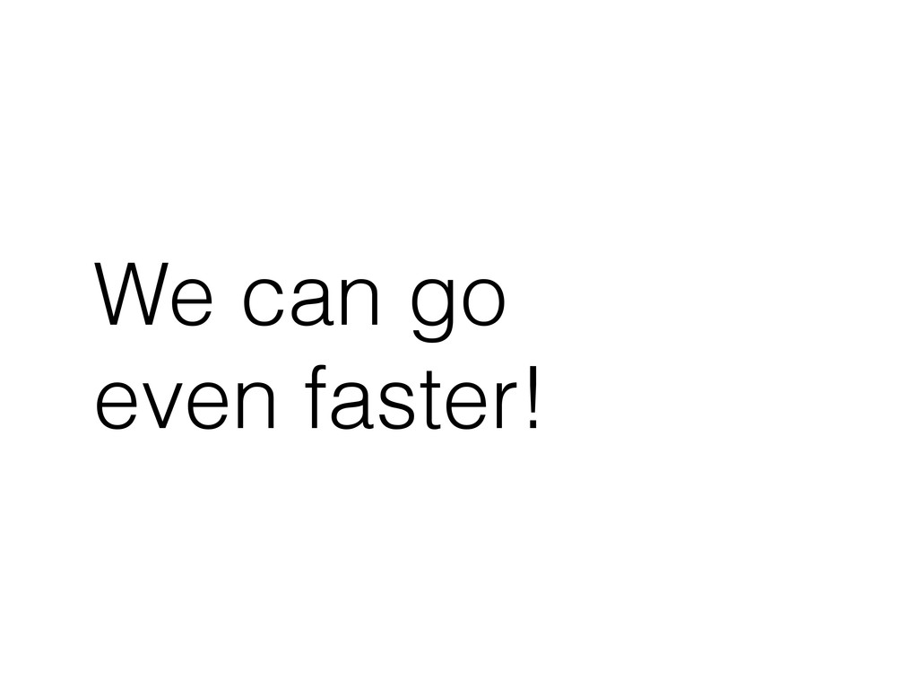 We can go even faster!