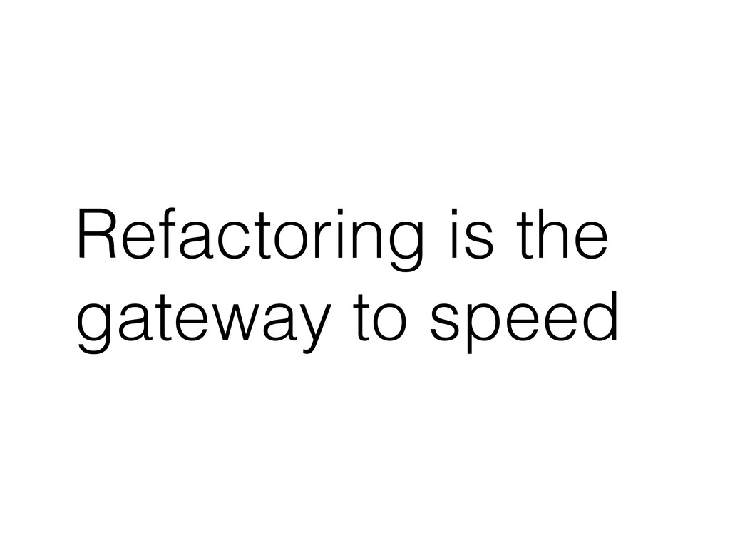 Refactoring is the gateway to speed
