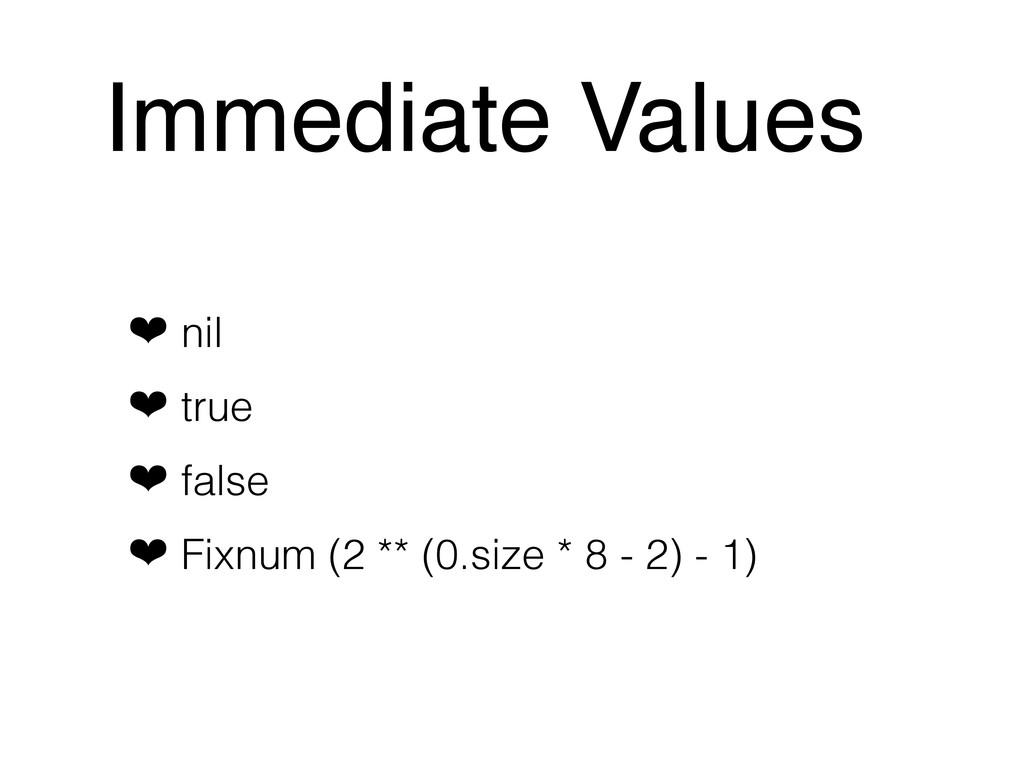 Immediate Values ❤ nil ❤ true ❤ false ❤ Fixnum ...