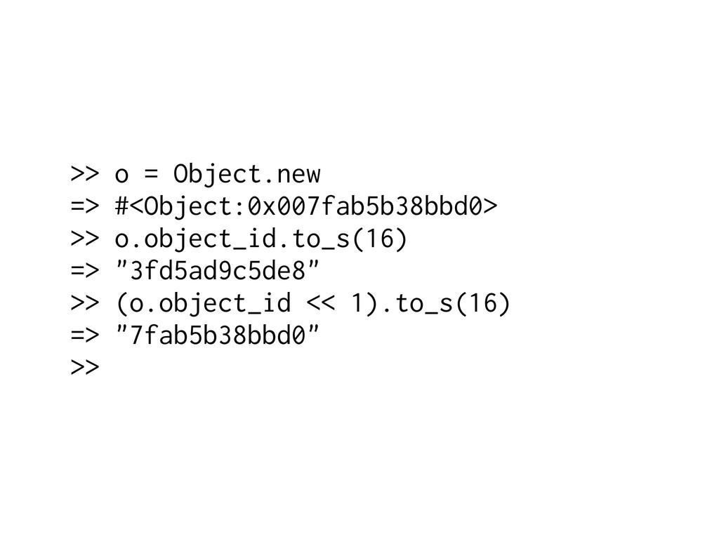 >> o = Object.new => #<Object:0x007fab5b38bbd0>...