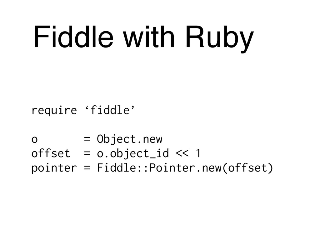 Fiddle with Ruby require 'fiddle' o = Object.ne...
