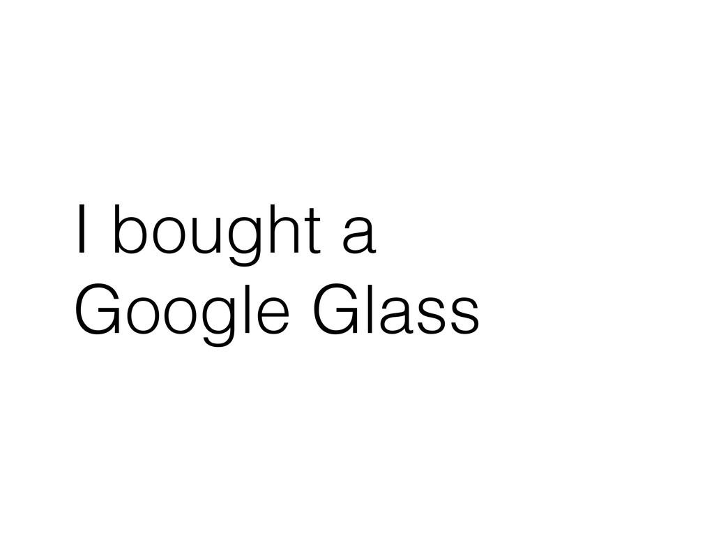 I bought a Google Glass