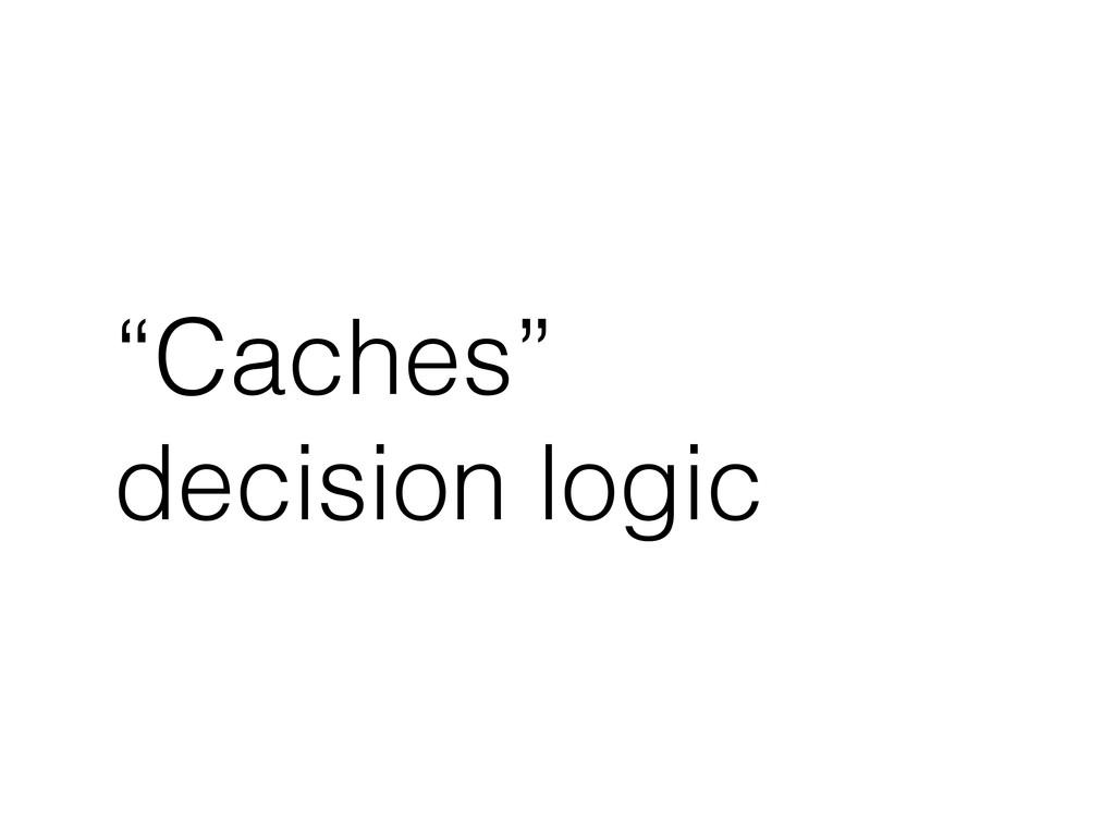 """""""Caches"""" decision logic"""