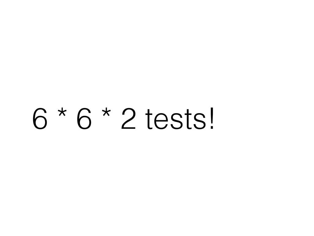 6 * 6 * 2 tests!