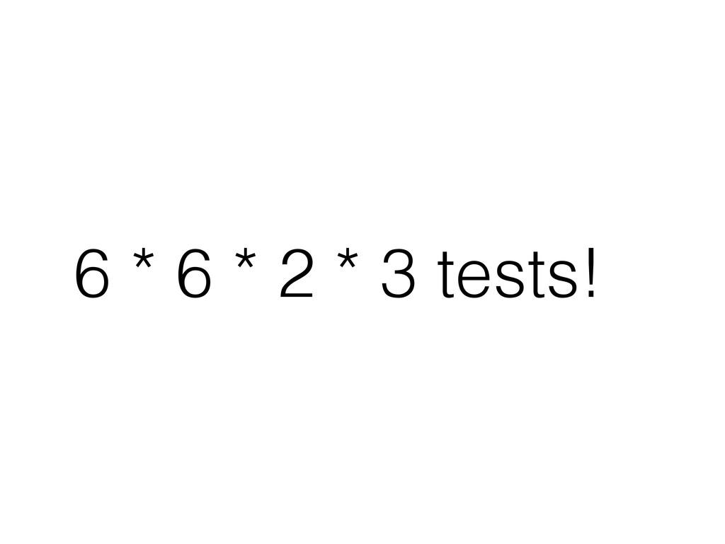 6 * 6 * 2 * 3 tests!