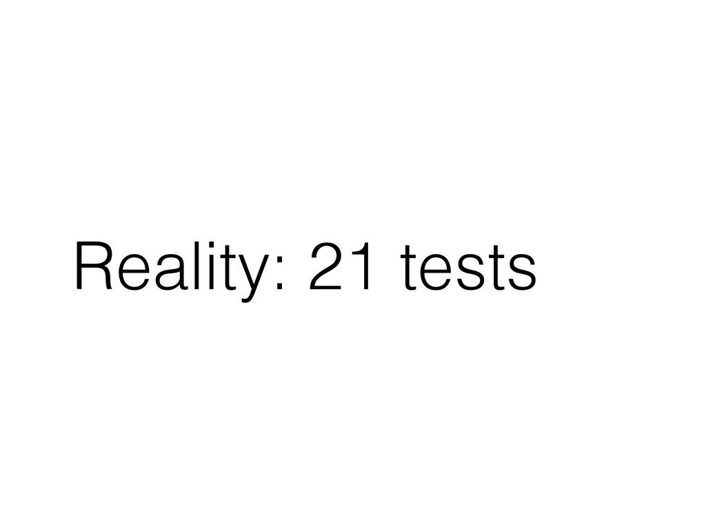 Reality: 21 tests