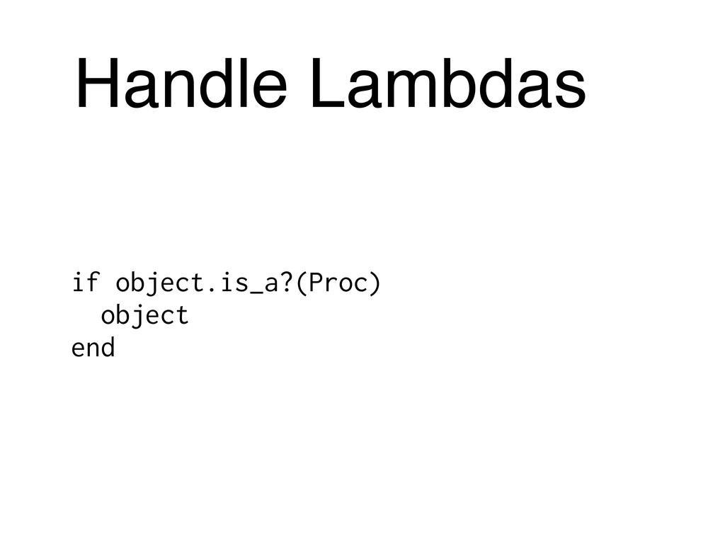Handle Lambdas if object.is_a?(Proc) object end