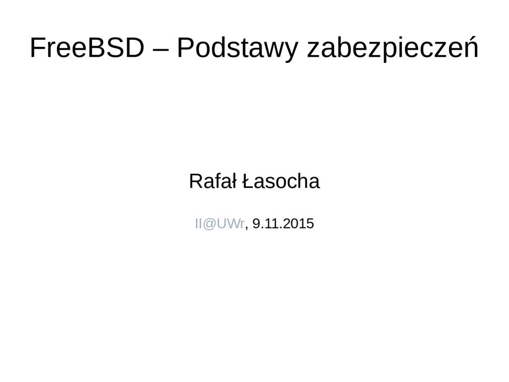 FreeBSD – Podstawy zabezpieczeń Rafał Łasocha I...