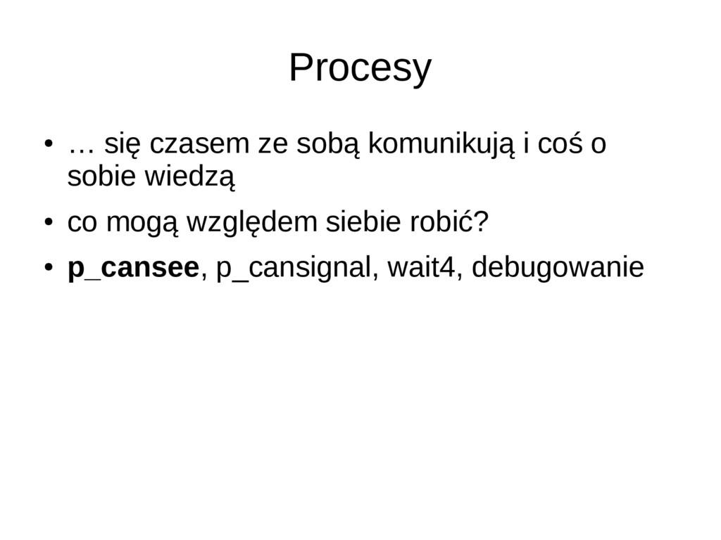 Procesy ● … się czasem ze sobą komunikują i coś...