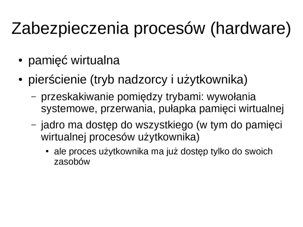 Zabezpieczenia procesów (hardware) ● pamięć wir...