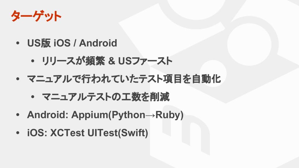 ターゲット • US版 iOS / Android • リリースが頻繁 & USファースト •...