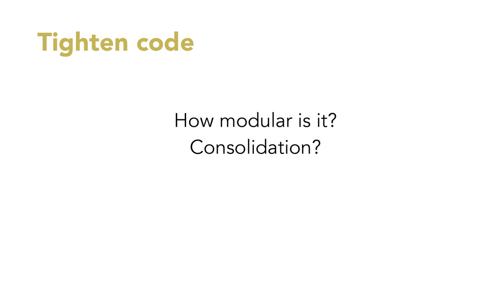 Tighten code How modular is it? Consolidation?